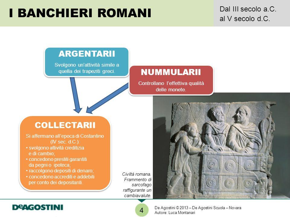 4 I BANCHIERI ROMANI Dal III secolo a.C. al V secolo d.C. NUMMULARII Controllano leffettiva qualità delle monete. NUMMULARII Controllano leffettiva qu