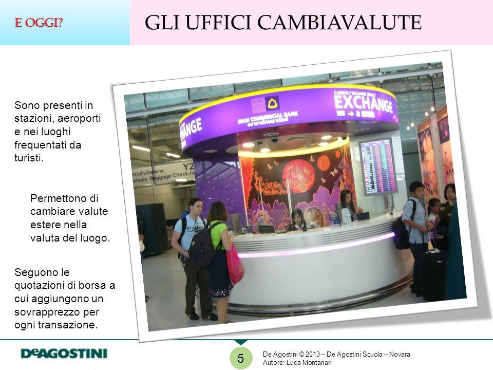 5 GLI UFFICI CAMBIAVALUTE E OGGI? Sono presenti in stazioni, aeroporti e nei luoghi frequentati da turisti. Permettono di cambiare valute estere nella