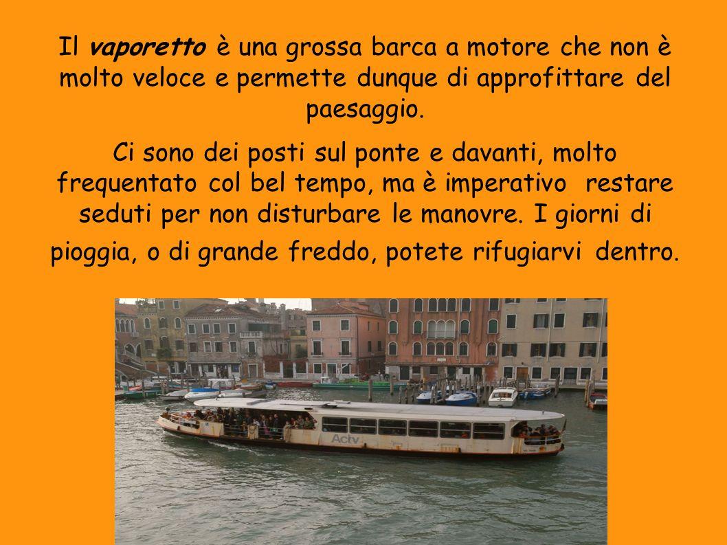 Il vaporetto è una grossa barca a motore che non è molto veloce e permette dunque di approfittare del paesaggio. Ci sono dei posti sul ponte e davanti