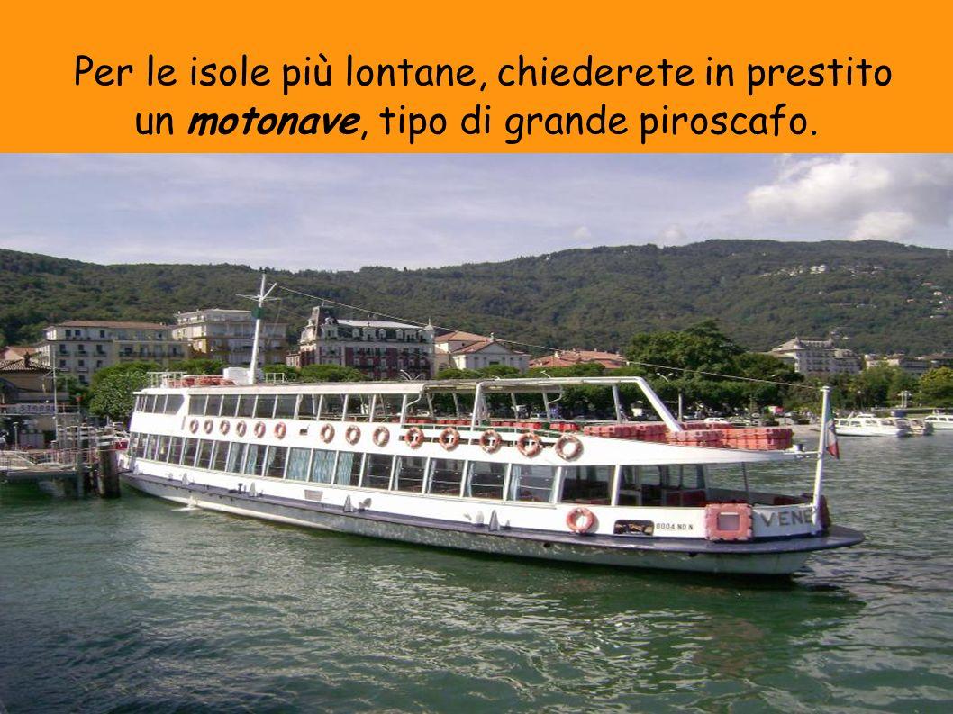 Per le isole più lontane, chiederete in prestito un motonave, tipo di grande piroscafo.