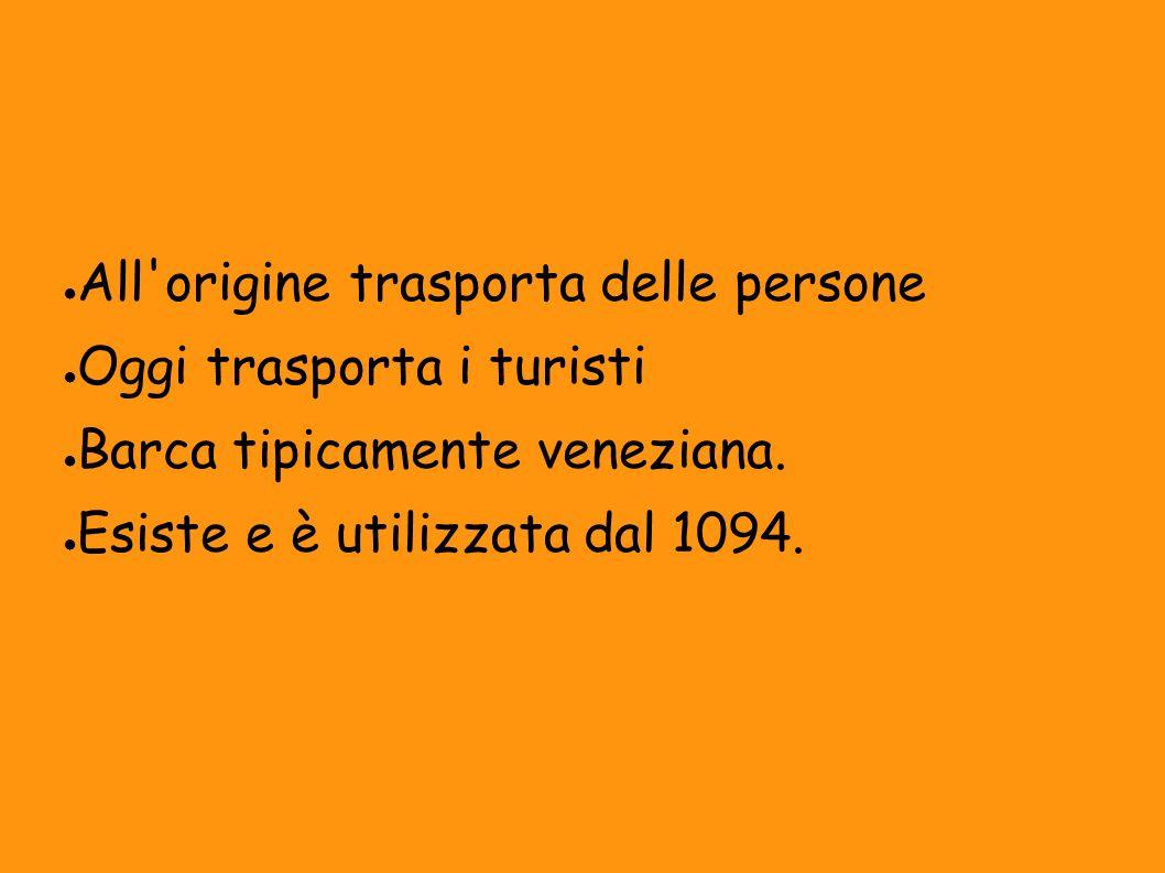 All'origine trasporta delle persone Oggi trasporta i turisti Barca tipicamente veneziana. Esiste e è utilizzata dal 1094.
