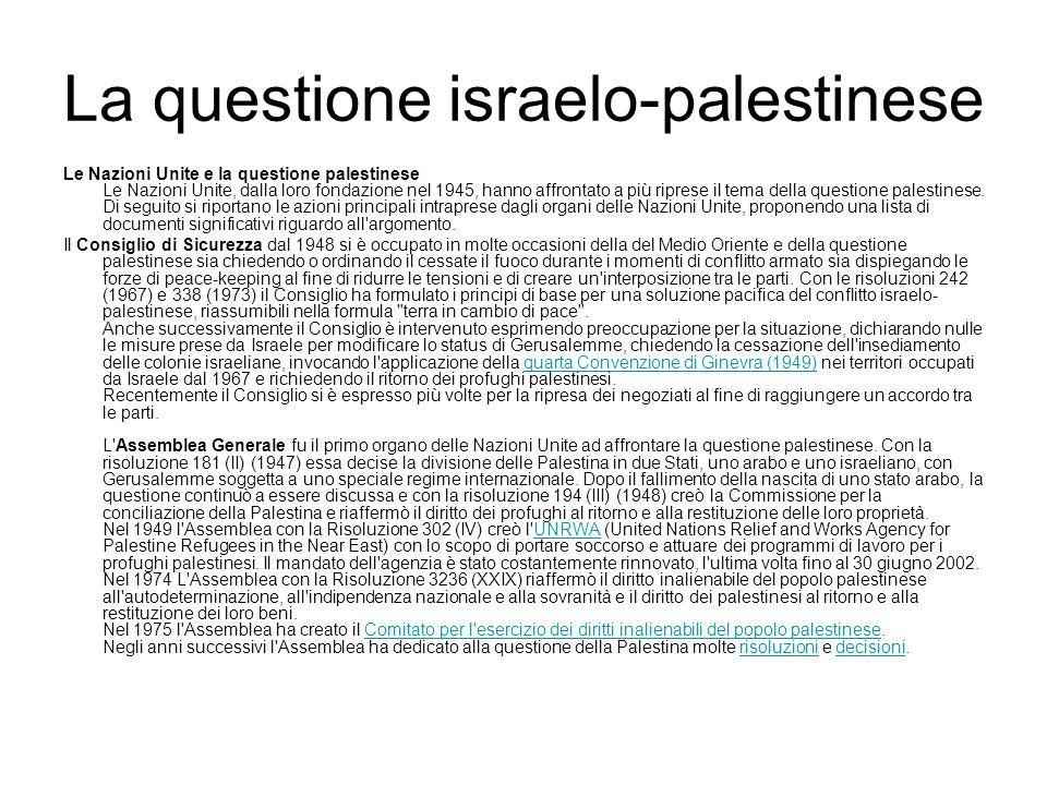 La questione israelo-palestinese Le Nazioni Unite e la questione palestinese Le Nazioni Unite, dalla loro fondazione nel 1945, hanno affrontato a più