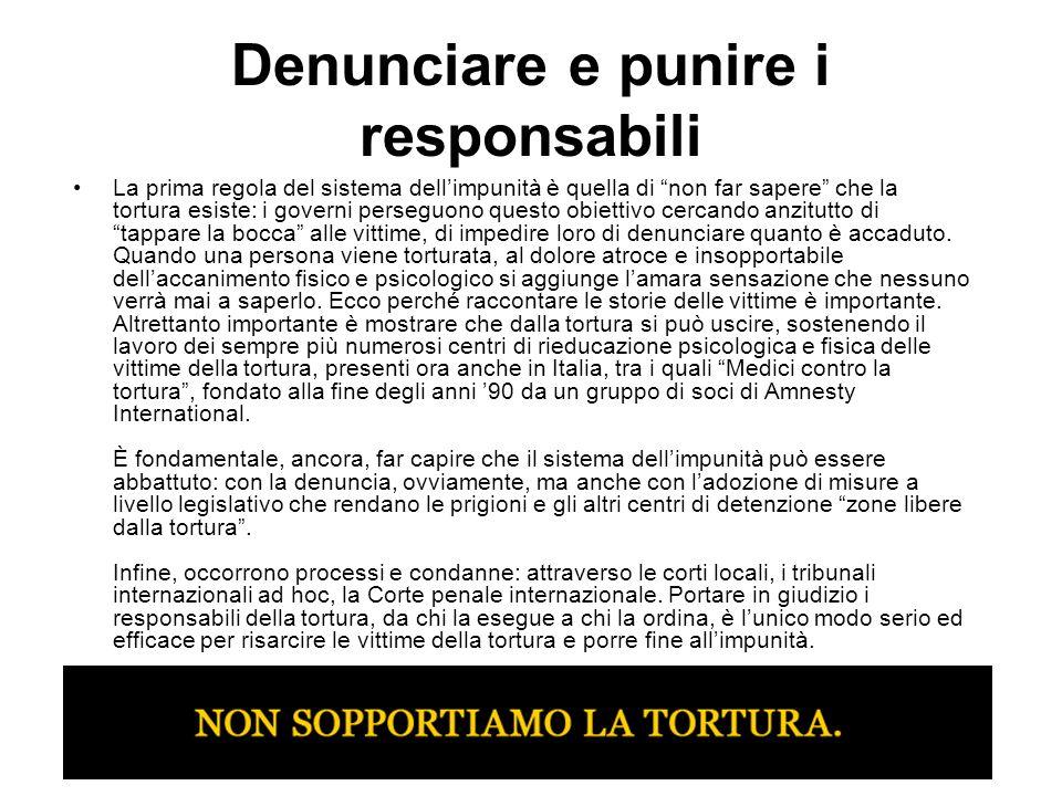 Denunciare e punire i responsabili La prima regola del sistema dellimpunità è quella di non far sapere che la tortura esiste: i governi perseguono que