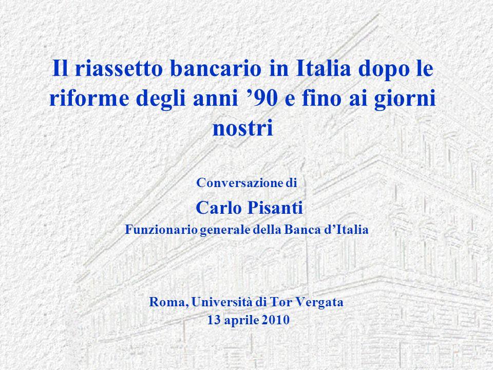 Il riassetto bancario in Italia dopo le riforme degli anni 90 e fino ai giorni nostri Conversazione di Carlo Pisanti Funzionario generale della Banca