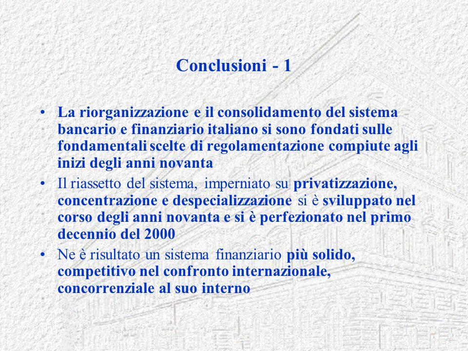 Conclusioni - 1 La riorganizzazione e il consolidamento del sistema bancario e finanziario italiano si sono fondati sulle fondamentali scelte di regol