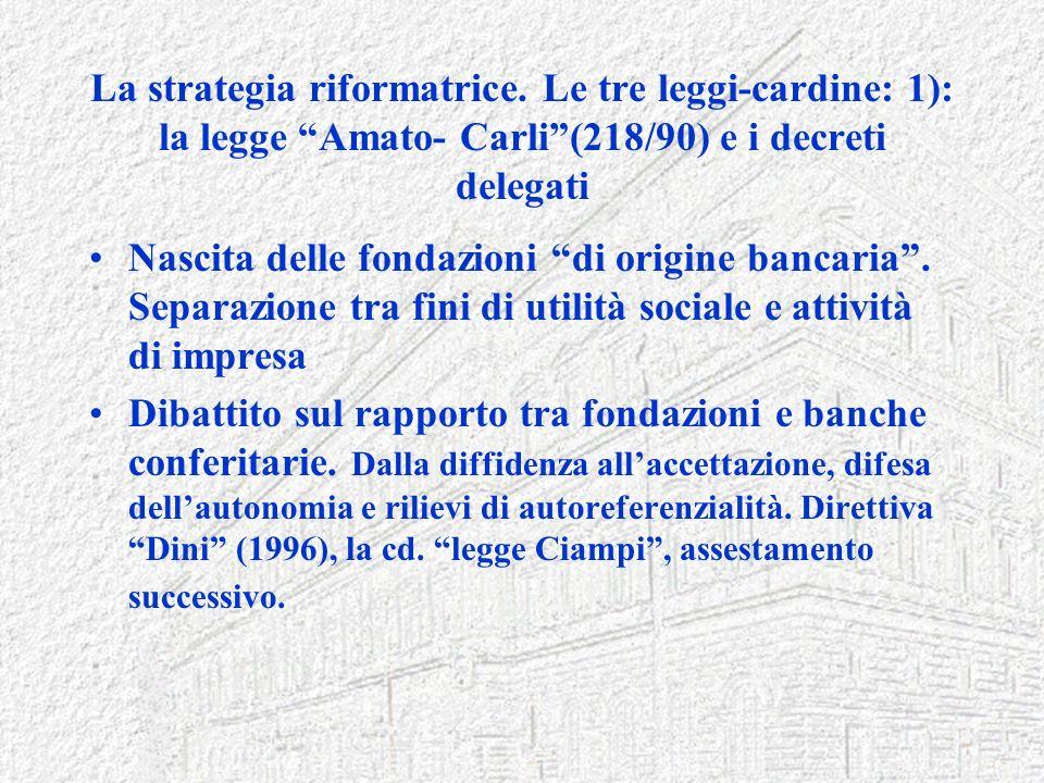 La strategia riformatrice. Le tre leggi-cardine: 1): la legge Amato- Carli(218/90) e i decreti delegati Nascita delle fondazioni di origine bancaria.