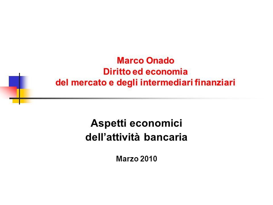 Marco Onado Diritto ed economia del mercato e degli intermediari finanziari Aspetti economici dellattività bancaria Marzo 2010