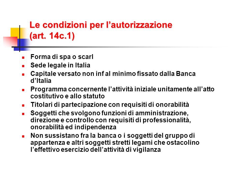 Le condizioni per lautorizzazione (art. 14c.1) Forma di spa o scarl Sede legale in Italia Capitale versato non inf al minimo fissato dalla Banca dItal