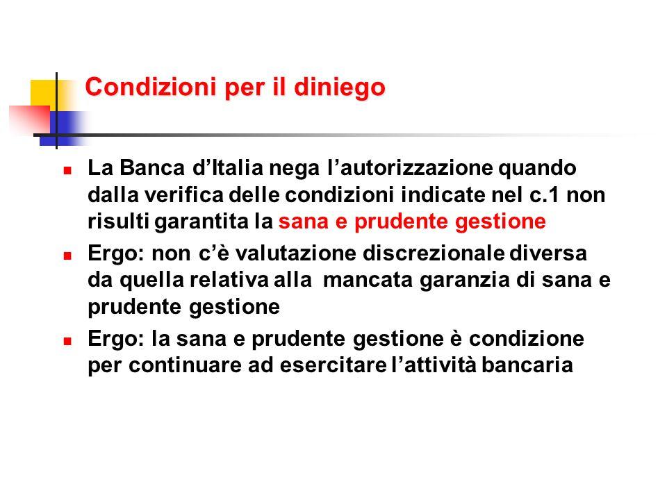 Condizioni per il diniego La Banca dItalia nega lautorizzazione quando dalla verifica delle condizioni indicate nel c.1 non risulti garantita la sana