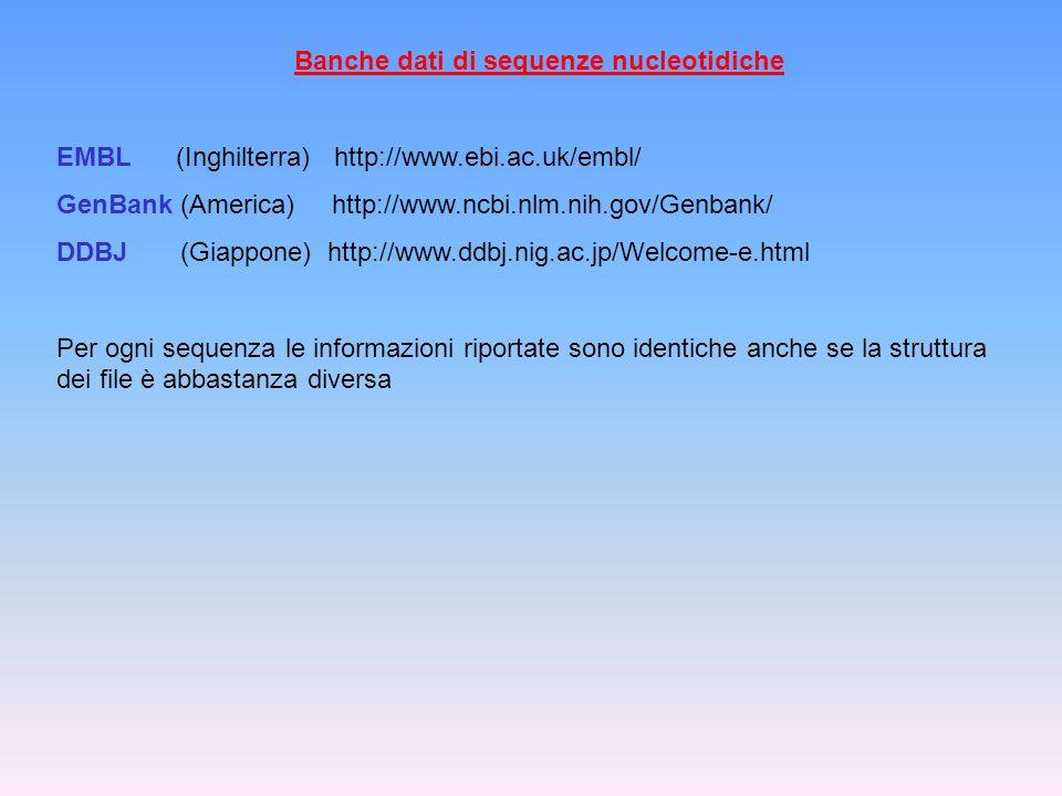 Banche dati di sequenze nucleotidiche EMBL (Inghilterra) http://www.ebi.ac.uk/embl/ GenBank (America) http://www.ncbi.nlm.nih.gov/Genbank/ DDBJ (Giapp