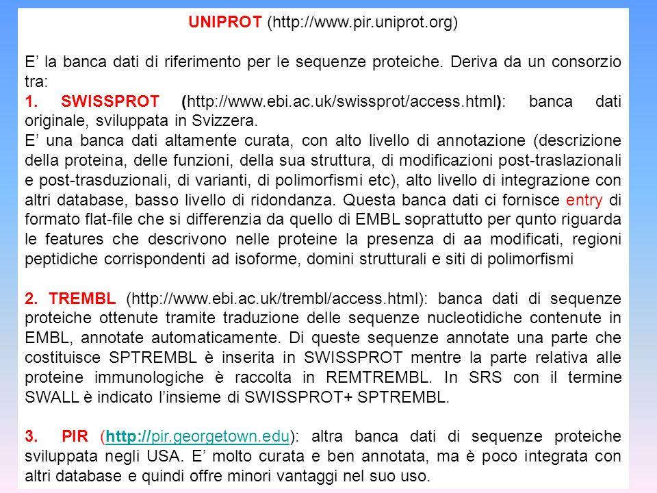UNIPROT (http://www.pir.uniprot.org) E la banca dati di riferimento per le sequenze proteiche. Deriva da un consorzio tra: 1. SWISSPROT (http://www.eb