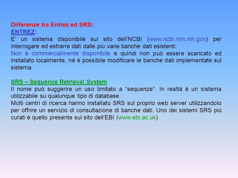 Differenze tra Entrez ed SRS: ENTREZ: E un sistema disponibile sul sito dellNCBI (www.ncbi.nlm.nih.gov) per interrogare ed estrarre dati dalle più var