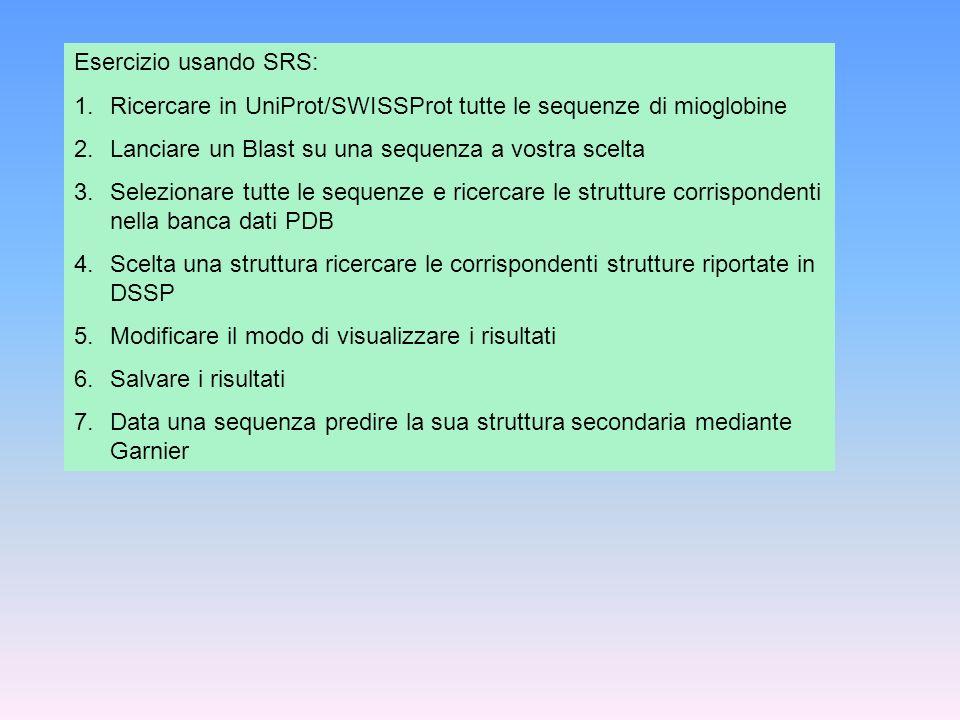 Esercizio usando SRS: 1.Ricercare in UniProt/SWISSProt tutte le sequenze di mioglobine 2.Lanciare un Blast su una sequenza a vostra scelta 3.Seleziona