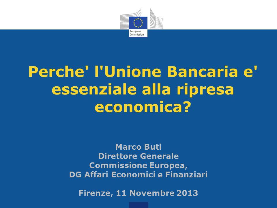 Perche' l'Unione Bancaria e' essenziale alla ripresa economica? Marco Buti Direttore Generale Commissione Europea, DG Affari Economici e Finanziari Fi