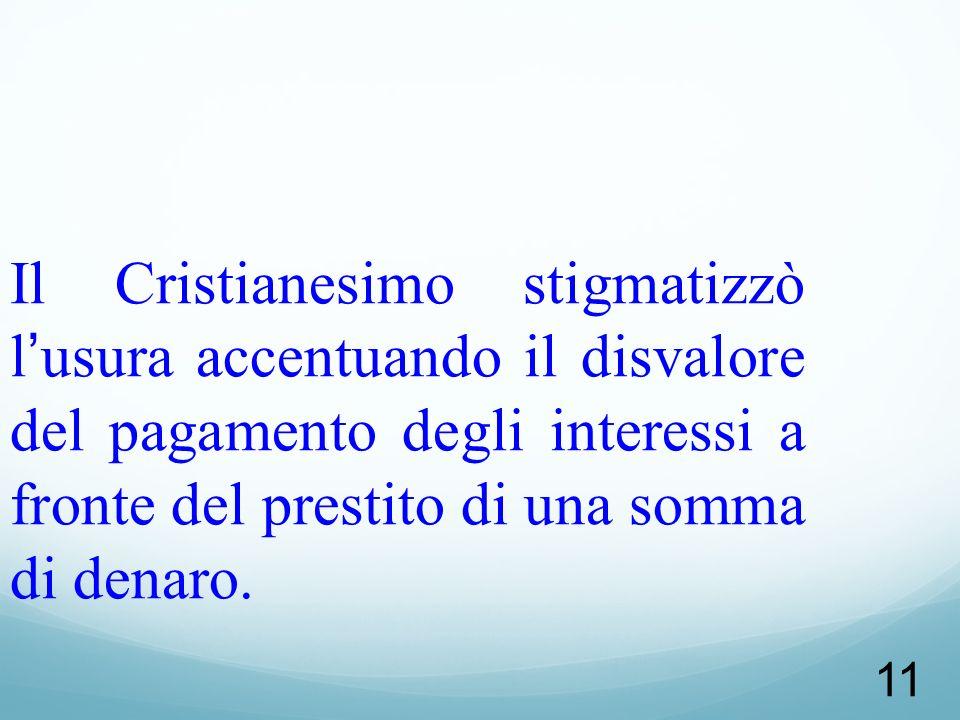 11 Il Cristianesimo stigmatizzò lusura accentuando il disvalore del pagamento degli interessi a fronte del prestito di una somma di denaro.