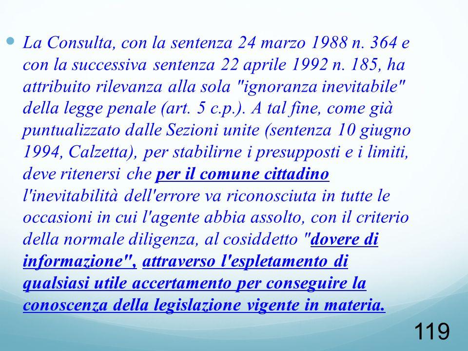 119 La Consulta, con la sentenza 24 marzo 1988 n. 364 e con la successiva sentenza 22 aprile 1992 n. 185, ha attribuito rilevanza alla sola