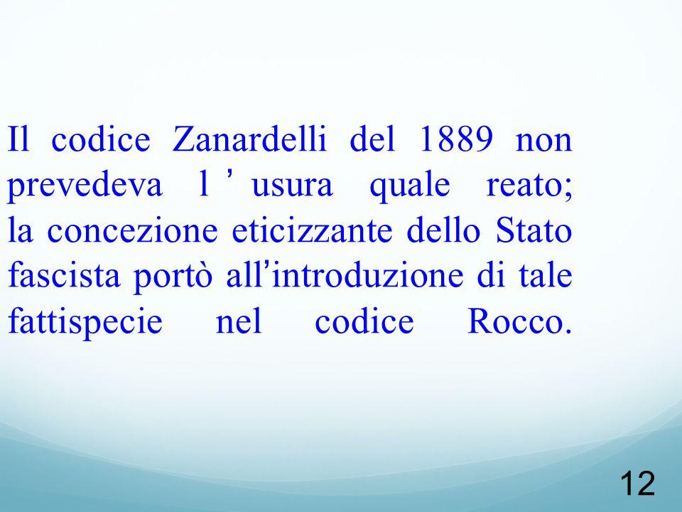 12 Il codice Zanardelli del 1889 non prevedeva lusura quale reato; la concezione eticizzante dello Stato fascista portò allintroduzione di tale fattis