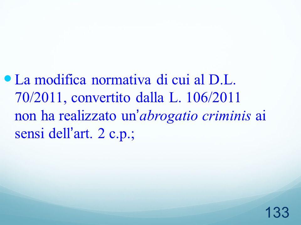 133 La modifica normativa di cui al D.L. 70/2011, convertito dalla L. 106/2011 non ha realizzato unabrogatio criminis ai sensi dellart. 2 c.p.;