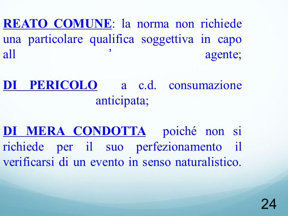 24 NATURA GIURIDICA REATO COMUNE: la norma non richiede una particolare qualifica soggettiva in capo allagente; DI PERICOLO a c.d. consumazione antici