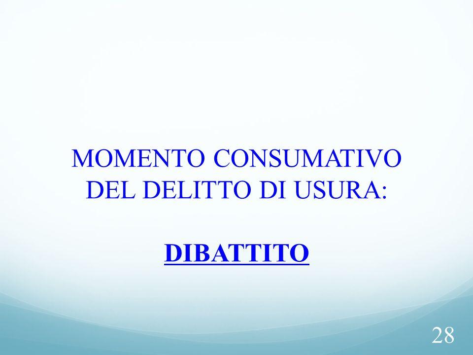 28 MOMENTO CONSUMATIVO DEL DELITTO DI USURA: DIBATTITO