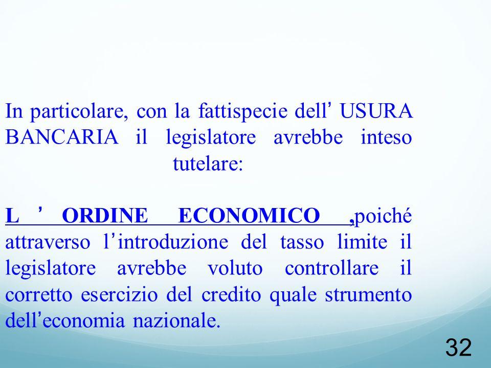 32 In particolare, con la fattispecie dell USURA BANCARIA il legislatore avrebbe inteso tutelare: LORDINE ECONOMICO,poiché attraverso lintroduzione de