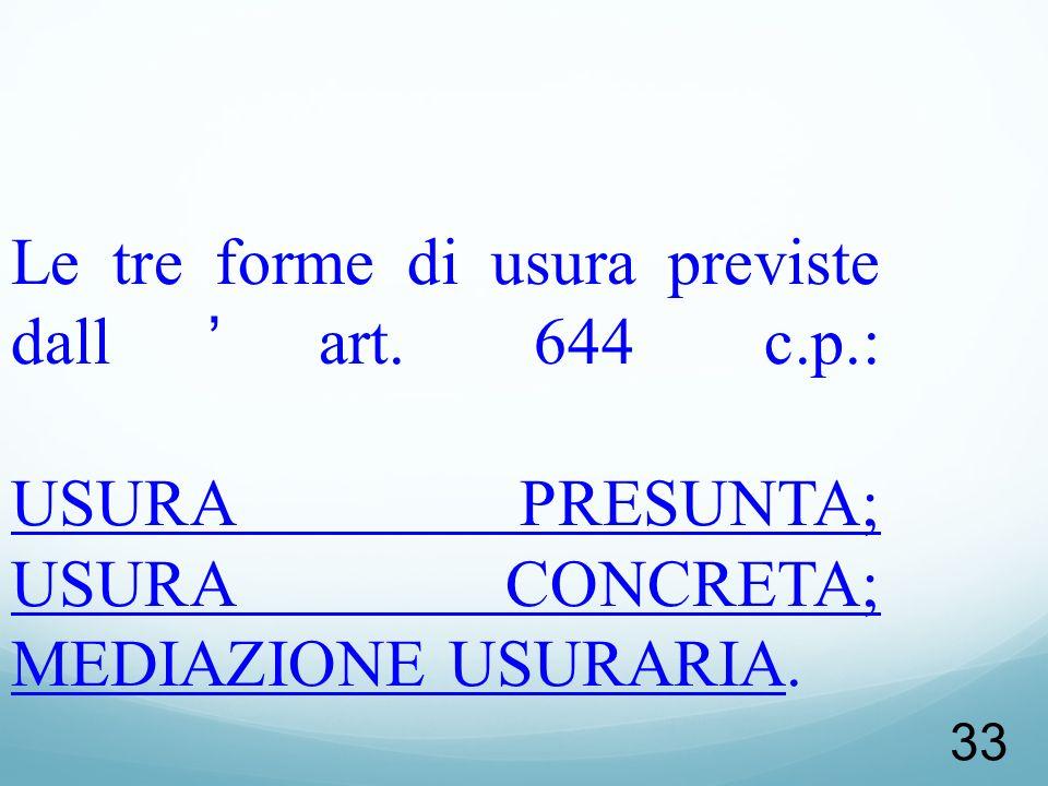 33 Le tre forme di usura previste dallart. 644 c.p.: USURA PRESUNTA; USURA CONCRETA; MEDIAZIONE USURARIA.