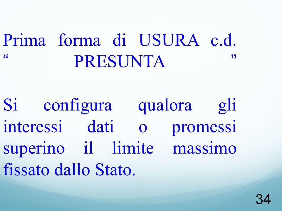 34 Prima forma di USURA c.d.PRESUNTA Si configura qualora gli interessi dati o promessi superino il limite massimo fissato dallo Stato.