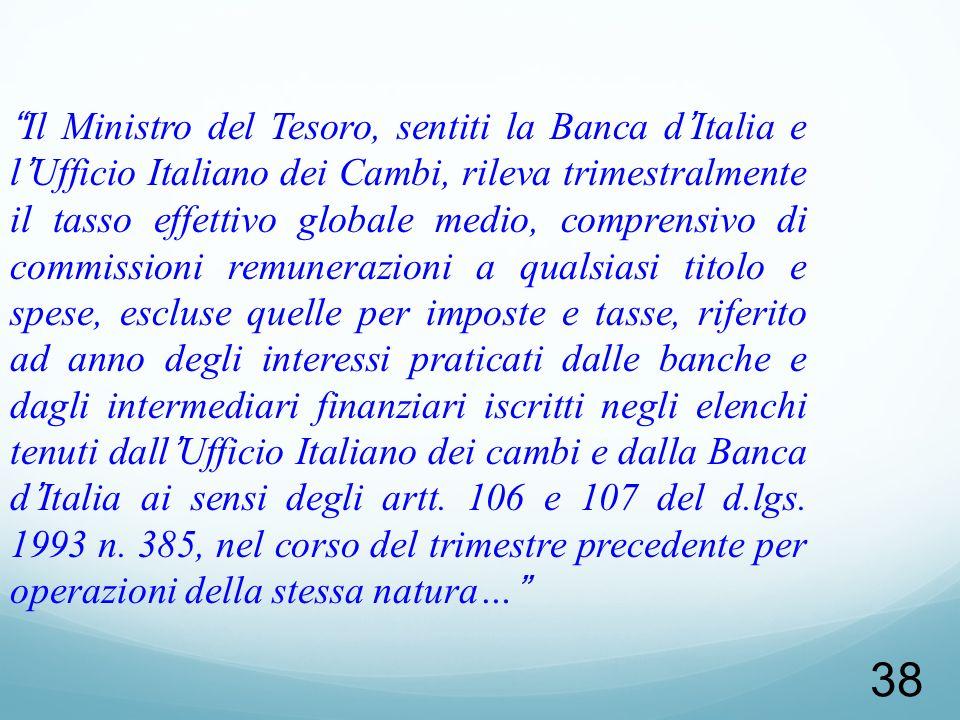 38 Il Ministro del Tesoro, sentiti la Banca dItalia e lUfficio Italiano dei Cambi, rileva trimestralmente il tasso effettivo globale medio, comprensiv