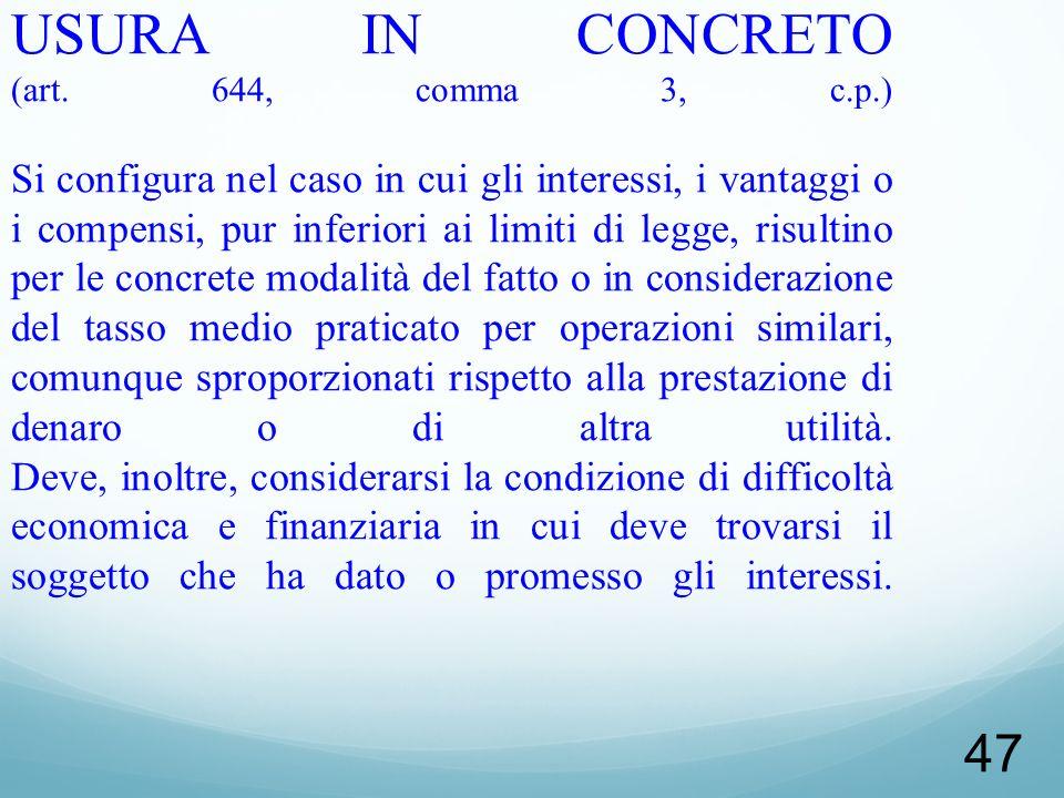47 USURA IN CONCRETO (art. 644, comma 3, c.p.) Si configura nel caso in cui gli interessi, i vantaggi o i compensi, pur inferiori ai limiti di legge,