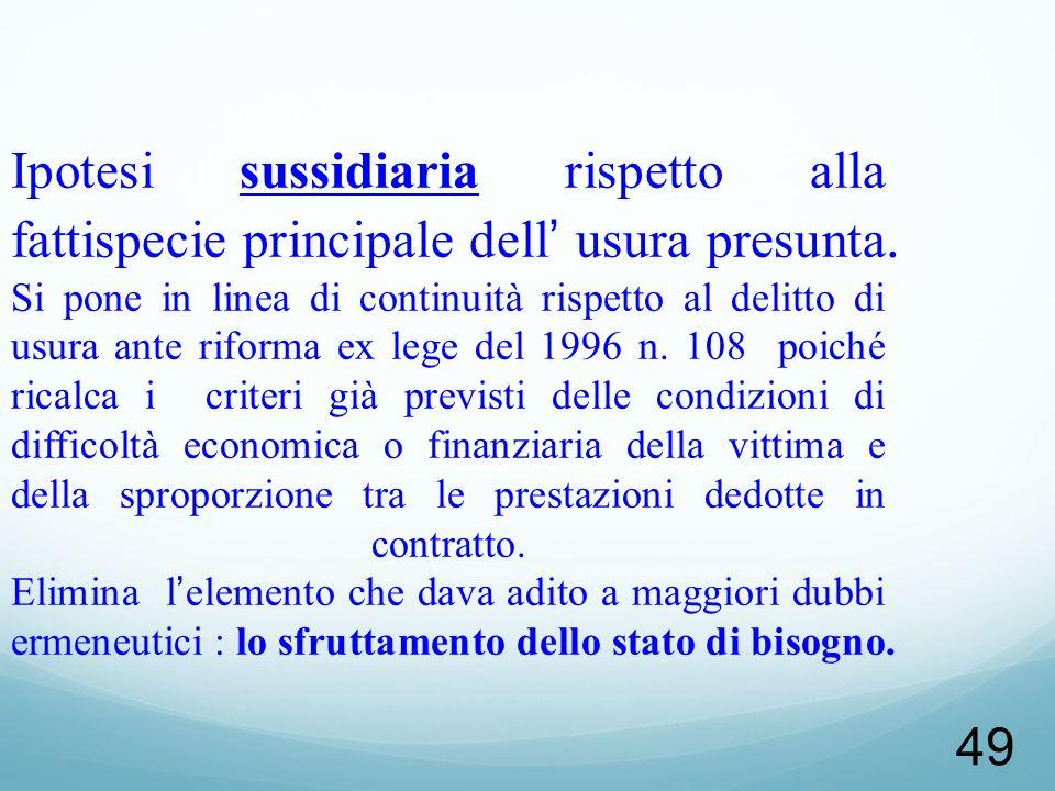 49 Ipotesi sussidiaria rispetto alla fattispecie principale dell usura presunta. Si pone in linea di continuità rispetto al delitto di usura ante rifo