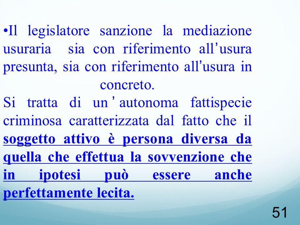 51 Il legislatore sanzione la mediazione usuraria sia con riferimento allusura presunta, sia con riferimento allusura in concreto. Si tratta di unauto