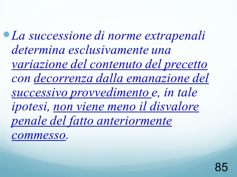 85 La successione di norme extrapenali determina esclusivamente una variazione del contenuto del precetto con decorrenza dalla emanazione del successi