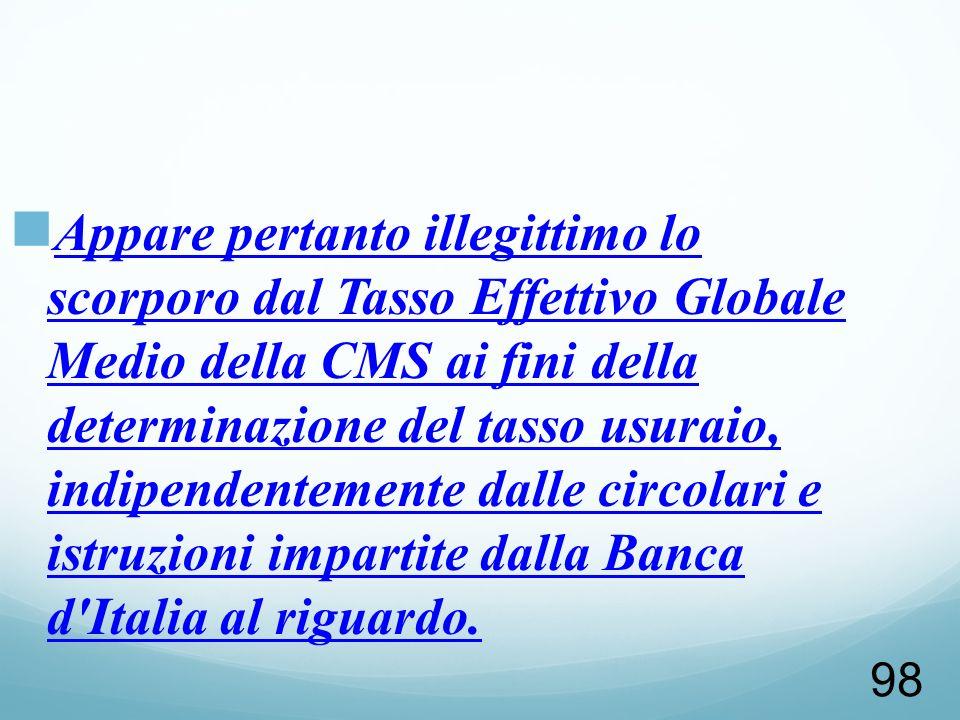 98 Appare pertanto illegittimo lo scorporo dal Tasso Effettivo Globale Medio della CMS ai fini della determinazione del tasso usuraio, indipendentemen