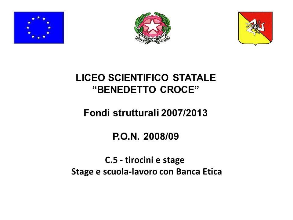 LICEO SCIENTIFICO STATALE BENEDETTO CROCE Fondi strutturali 2007/2013 P.O.N. 2008/09 C.5 - tirocini e stage Stage e scuola-lavoro con Banca Etica