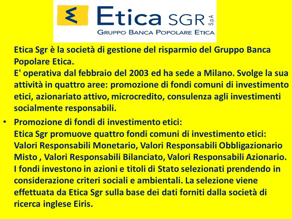Etica Sgr è la società di gestione del risparmio del Gruppo Banca Popolare Etica. E' operativa dal febbraio del 2003 ed ha sede a Milano. Svolge la su