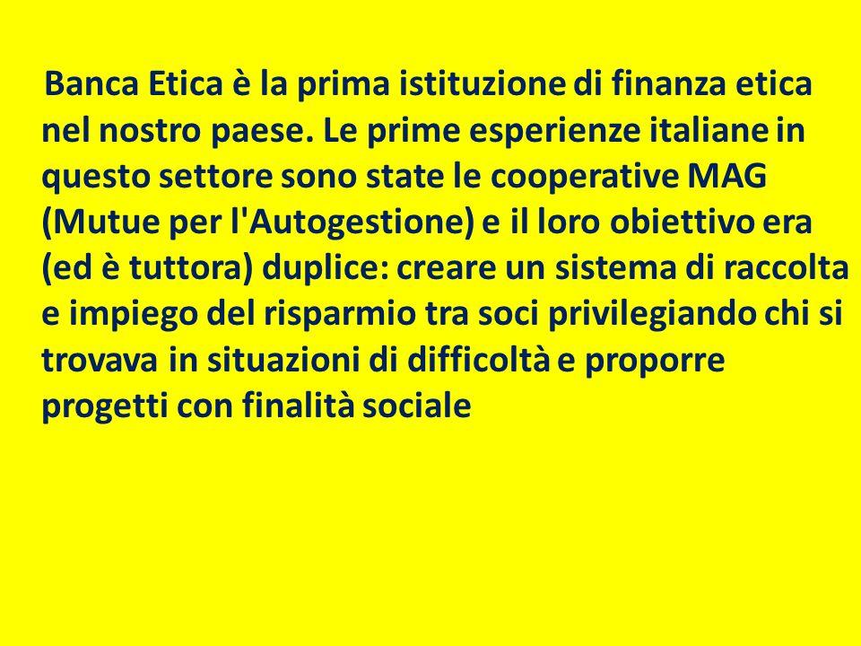 Banca Etica è la prima istituzione di finanza etica nel nostro paese. Le prime esperienze italiane in questo settore sono state le cooperative MAG (Mu