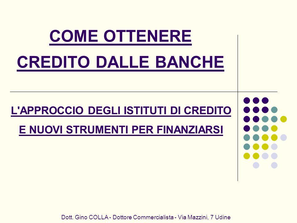 COME OTTENERE CREDITO DALLE BANCHE Dott. Gino COLLA - Dottore Commercialista - Via Mazzini, 7 Udine L'APPROCCIO DEGLI ISTITUTI DI CREDITO E NUOVI STRU