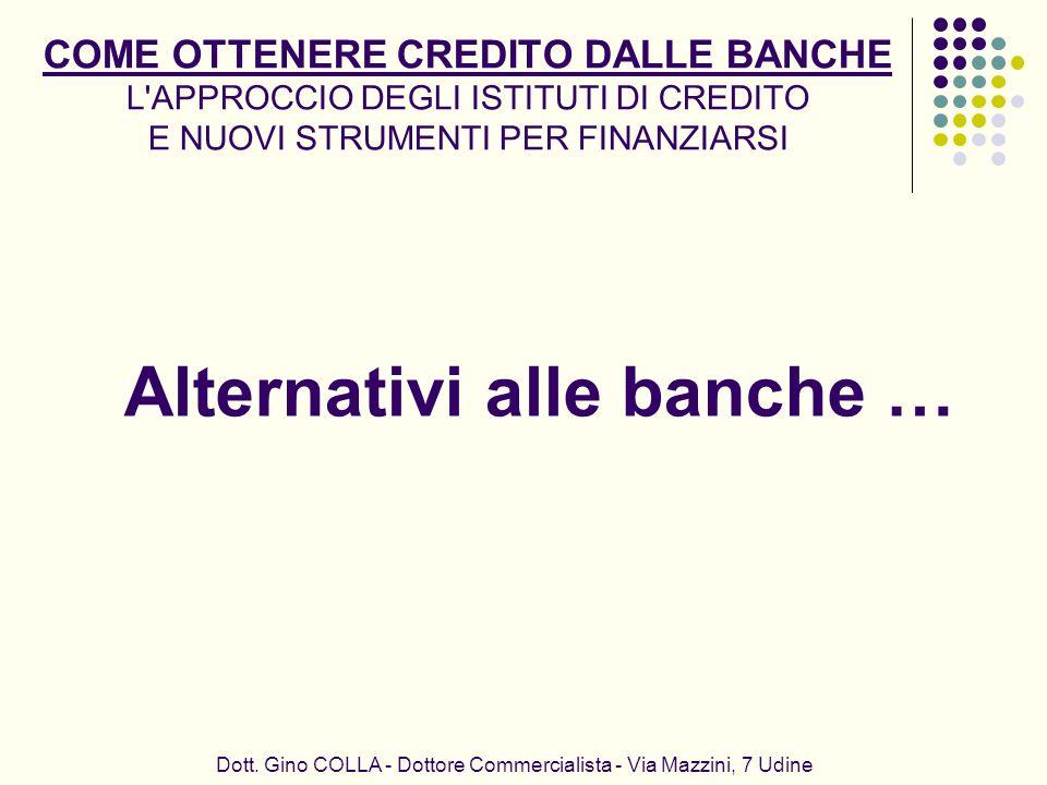COME OTTENERE CREDITO DALLE BANCHE L'APPROCCIO DEGLI ISTITUTI DI CREDITO E NUOVI STRUMENTI PER FINANZIARSI Alternativi alle banche … Dott. Gino COLLA