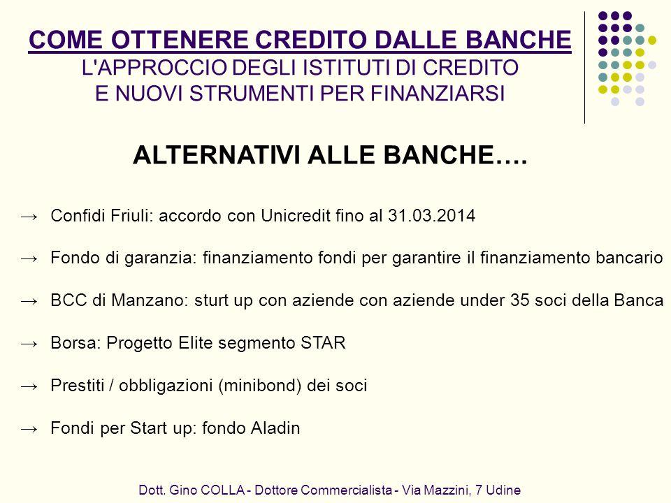 ALTERNATIVI ALLE BANCHE…. Dott. Gino COLLA - Dottore Commercialista - Via Mazzini, 7 Udine Confidi Friuli: accordo con Unicredit fino al 31.03.2014 Fo