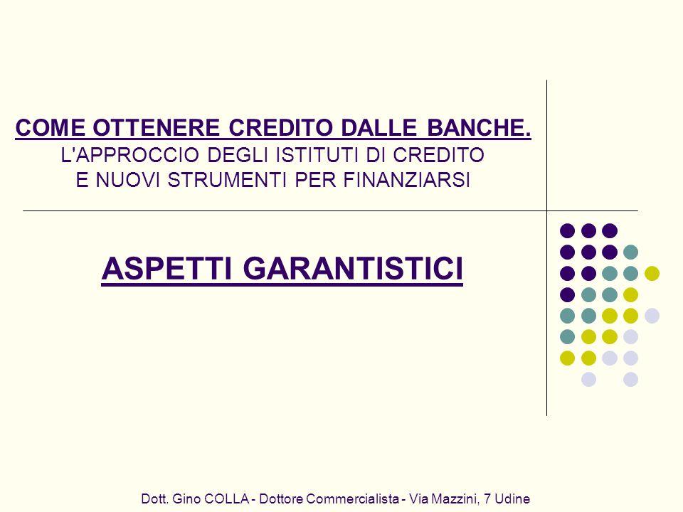 Dott. Gino COLLA - Dottore Commercialista - Via Mazzini, 7 Udine ASPETTI GARANTISTICI COME OTTENERE CREDITO DALLE BANCHE. L'APPROCCIO DEGLI ISTITUTI D