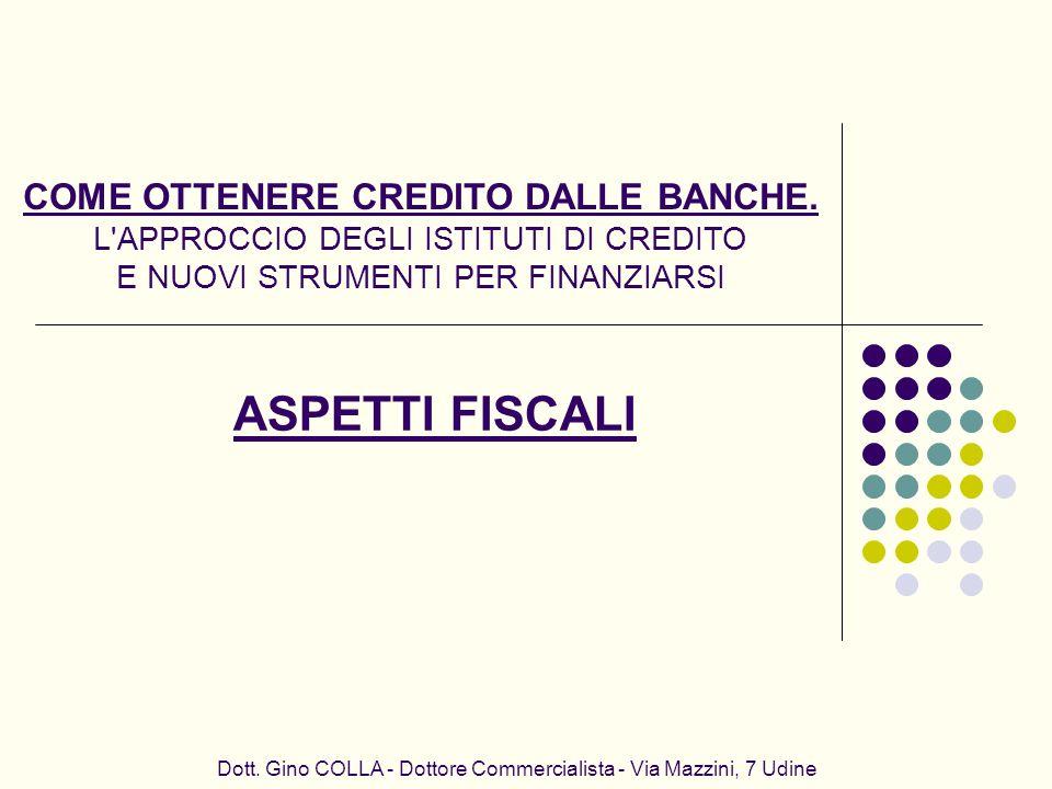 Dott. Gino COLLA - Dottore Commercialista - Via Mazzini, 7 Udine ASPETTI FISCALI COME OTTENERE CREDITO DALLE BANCHE. L'APPROCCIO DEGLI ISTITUTI DI CRE