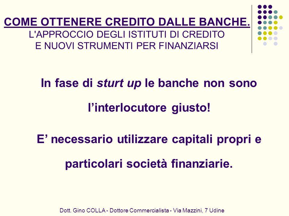 In fase di sturt up le banche non sono linterlocutore giusto! E necessario utilizzare capitali propri e particolari società finanziarie. Dott. Gino CO