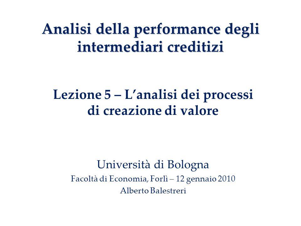 Lezione 5 – Lanalisi dei processi di creazione di valore Università di Bologna Facoltà di Economia, Forlì – 12 gennaio 2010 Alberto Balestreri Analisi della performance degli intermediari creditizi