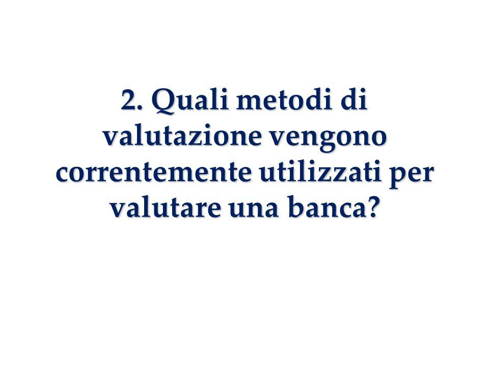 2. Quali metodi di valutazione vengono correntemente utilizzati per valutare una banca