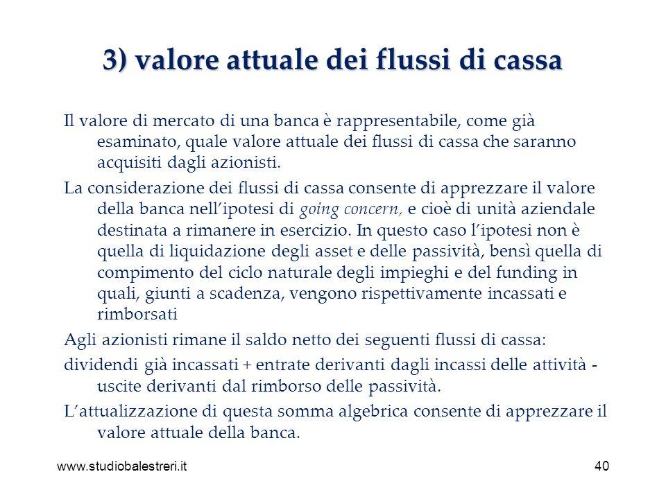 www.studiobalestreri.it40 3) valore attuale dei flussi di cassa Il valore di mercato di una banca è rappresentabile, come già esaminato, quale valore attuale dei flussi di cassa che saranno acquisiti dagli azionisti.