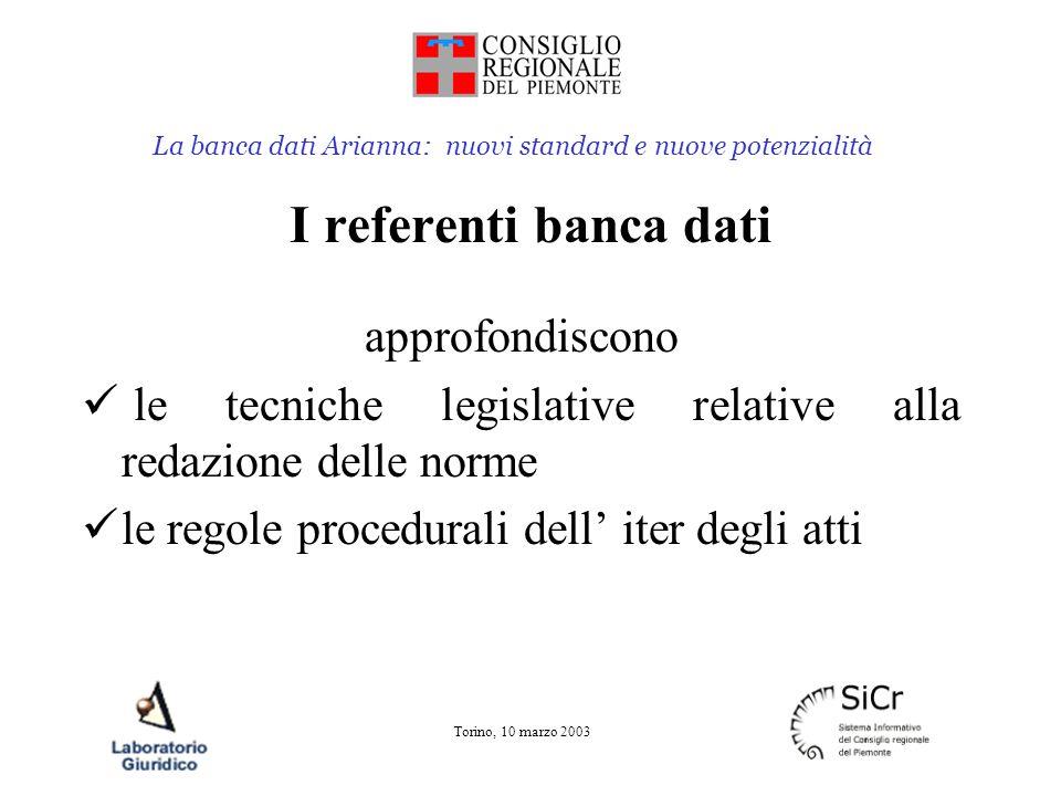La banca dati Arianna: nuovi standard e nuove potenzialità Torino, 10 marzo 2003 I referenti legistici Approfondiscono le tecniche redazionali delle norme le tecniche di analisi