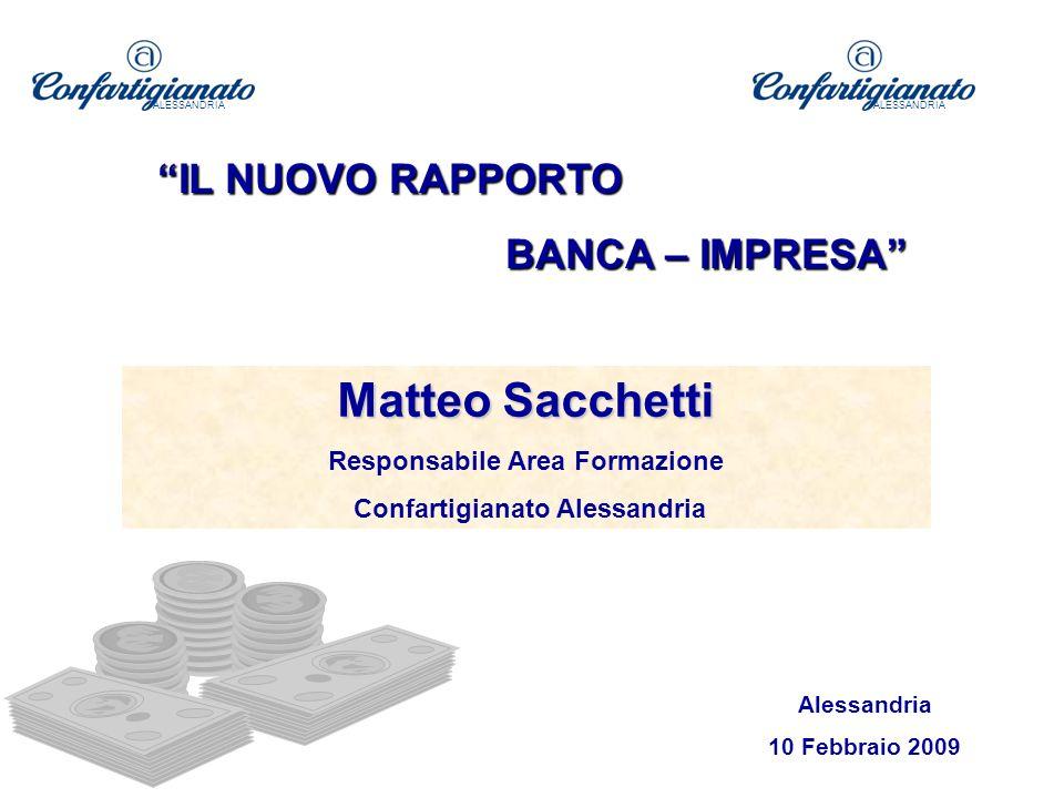 Matteo Sacchetti Responsabile Area Formazione Confartigianato Alessandria Alessandria 10 Febbraio 2009 ALESSANDRIA IL NUOVO RAPPORTO BANCA – IMPRESA ALESSANDRIA