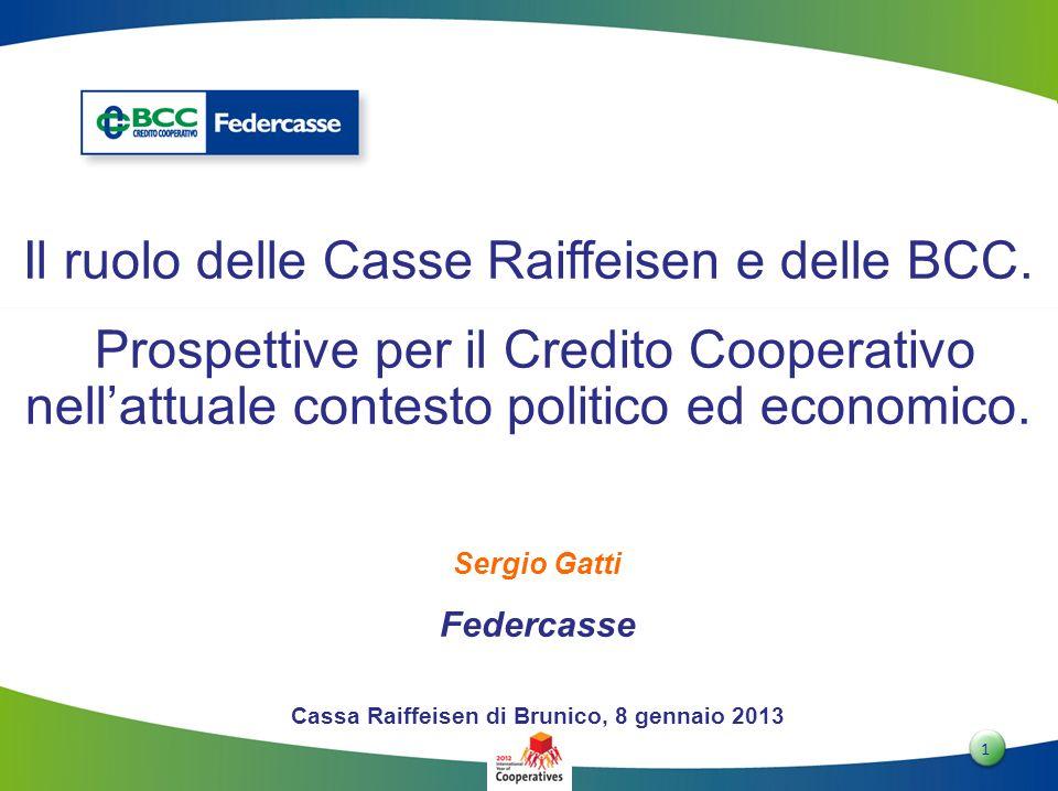 1 1 Sergio Gatti Federcasse Cassa Raiffeisen di Brunico, 8 gennaio 2013 Il ruolo delle Casse Raiffeisen e delle BCC. Prospettive per il Credito Cooper