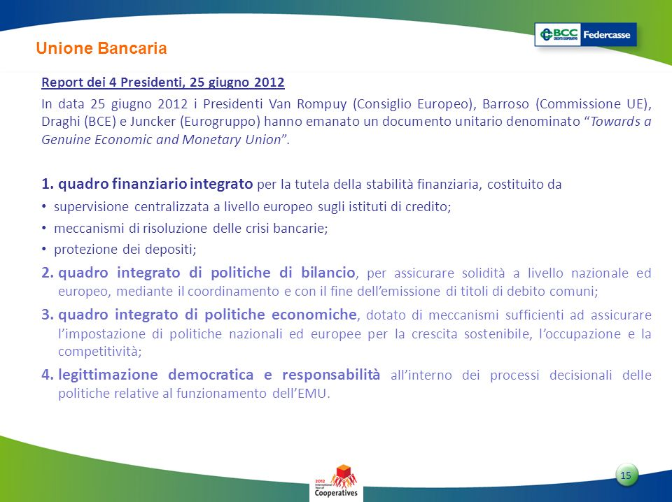 1515 15 Unione Bancaria Report dei 4 Presidenti, 25 giugno 2012 In data 25 giugno 2012 i Presidenti Van Rompuy (Consiglio Europeo), Barroso (Commissione UE), Draghi (BCE) e Juncker (Eurogruppo) hanno emanato un documento unitario denominato Towards a Genuine Economic and Monetary Union.