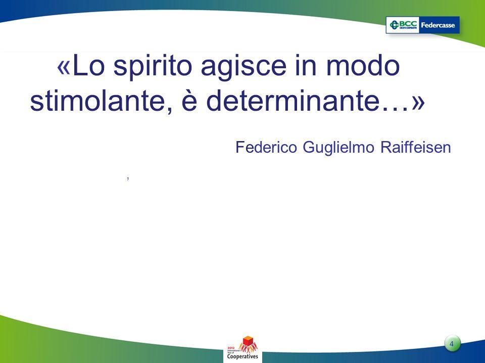 4 4 «Lo spirito agisce in modo stimolante, è determinante…» Federico Guglielmo Raiffeisen,